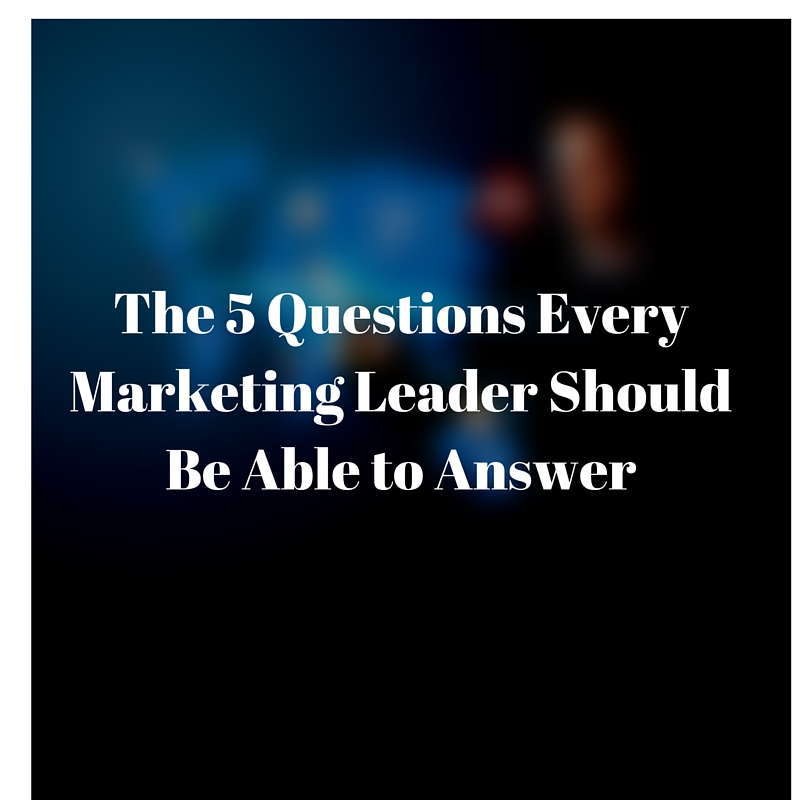 The 5 Questions Every Marketing Leader Should Be Able to Answer