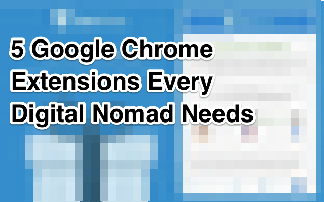 5 Google Chrome Extensions Every Digital Nomad Needs